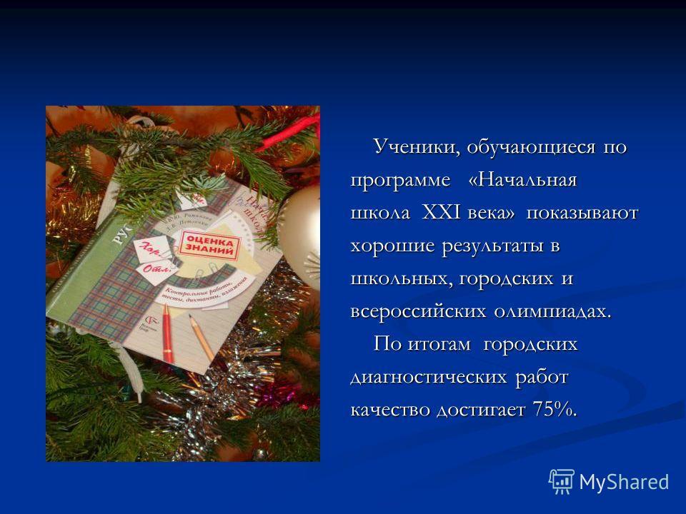 Ученики, обучающиеся по программе «Начальная школа ХХI века» показывают хорошие результаты в школьных, городских и всероссийских олимпиадах. По итогам городских диагностических работ качество достигает 75%.