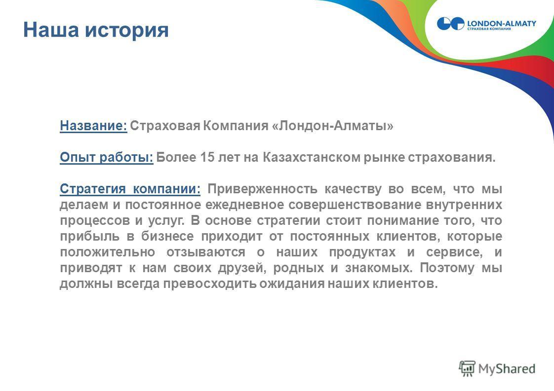 Наша история Название: Страховая Компания «Лондон-Алматы» Опыт работы: Более 15 лет на Казахстанском рынке страхования. Стратегия компании: Приверженность качеству во всем, что мы делаем и постоянное ежедневное совершенствование внутренних процессов