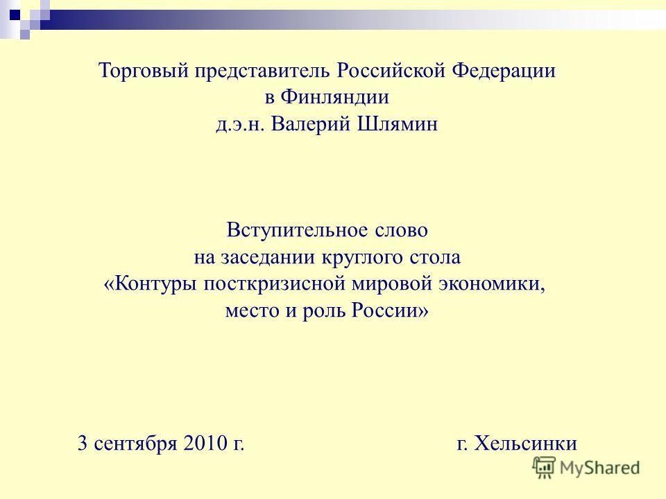 Торговый представитель Российской Федерации в Финляндии д.э.н. Валерий Шлямин Вступительное слово на заседании круглого стола «Контуры посткризисной мировой экономики, место и роль России» 3 сентября 2010 г. г. Хельсинки
