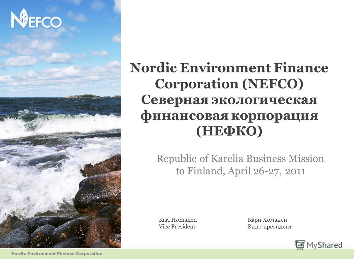 Nordic Environment Finance Corporation (NEFCO) Северная экологическая финансовая корпорация (НЕФКО) Republic of Karelia Business Mission to Finland, April 26-27, 2011 Kari HomanenКари Хоманен Vice President Вице-президент