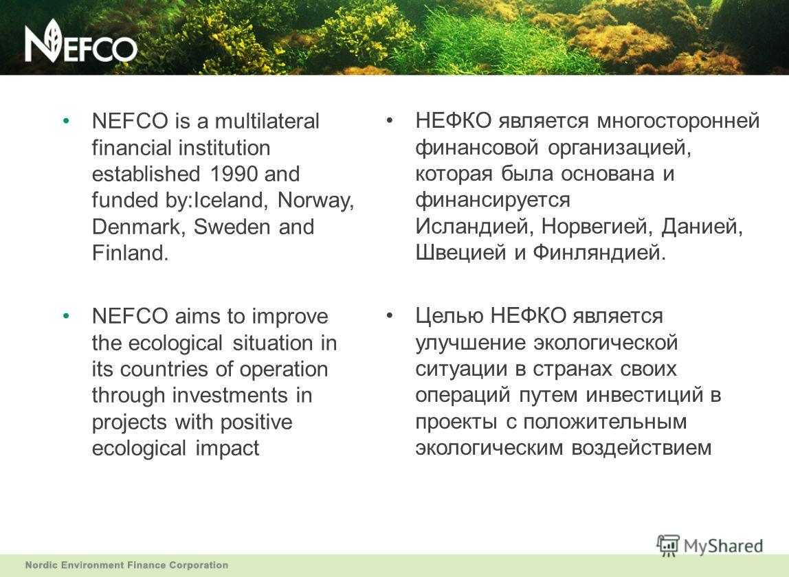 NEFCO is a multilateral financial institution established 1990 and funded by:Iceland, Norway, Denmark, Sweden and Finland. NEFCO aims to improve the ecological situation in its countries of operation through investments in projects with positive ecol