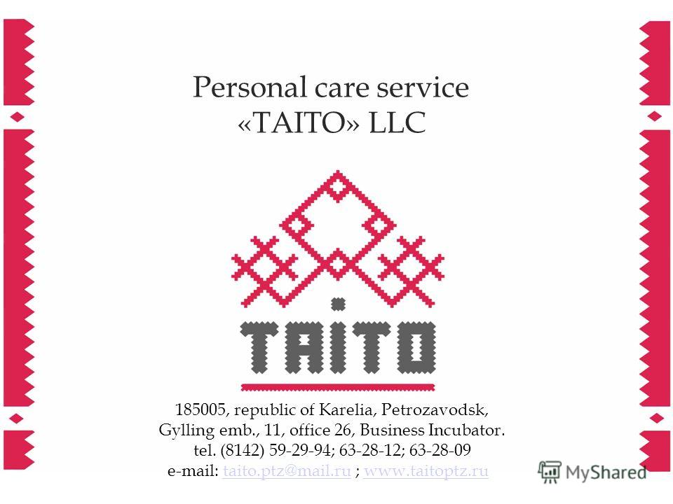 Personal care service «TAITO» LLC 185005, republic of Karelia, Petrozavodsk, Gylling emb., 11, office 26, Business Incubator. tel. (8142) 59-29-94; 63-28-12; 63-28-09 e-mail: taito.ptz@mail.ru ; www.taitoptz.rutaito.ptz@mail.ruwww.taitoptz.ru
