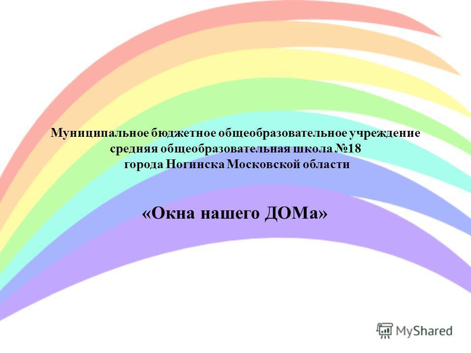 Муниципальное бюджетное общеобразовательное учреждение средняя общеобразовательная школа 18 города Ногинска Московской области «Окна нашего ДОМа»
