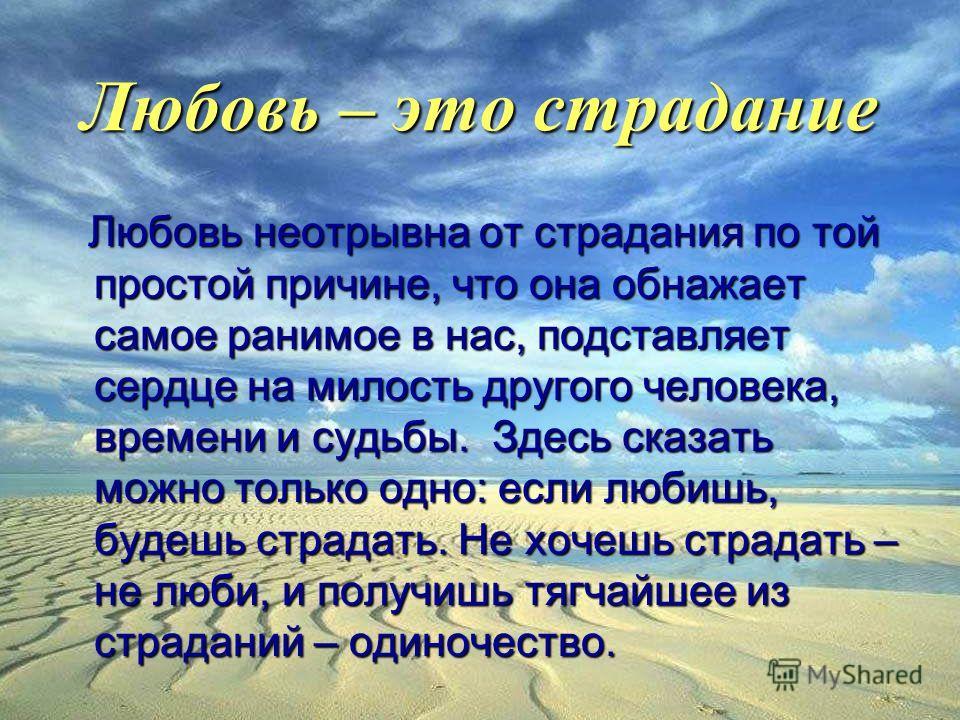 Любовь – это труд Любовь поет дуэт, а пение – работа. Радостная, но работа. Влюбленность – это пассивность, влюбленные поддаются любви. Поэтому она быстро проходит, если не трудиться, не хранить ее и не растить; она увянет, умрет, как зерно, которое