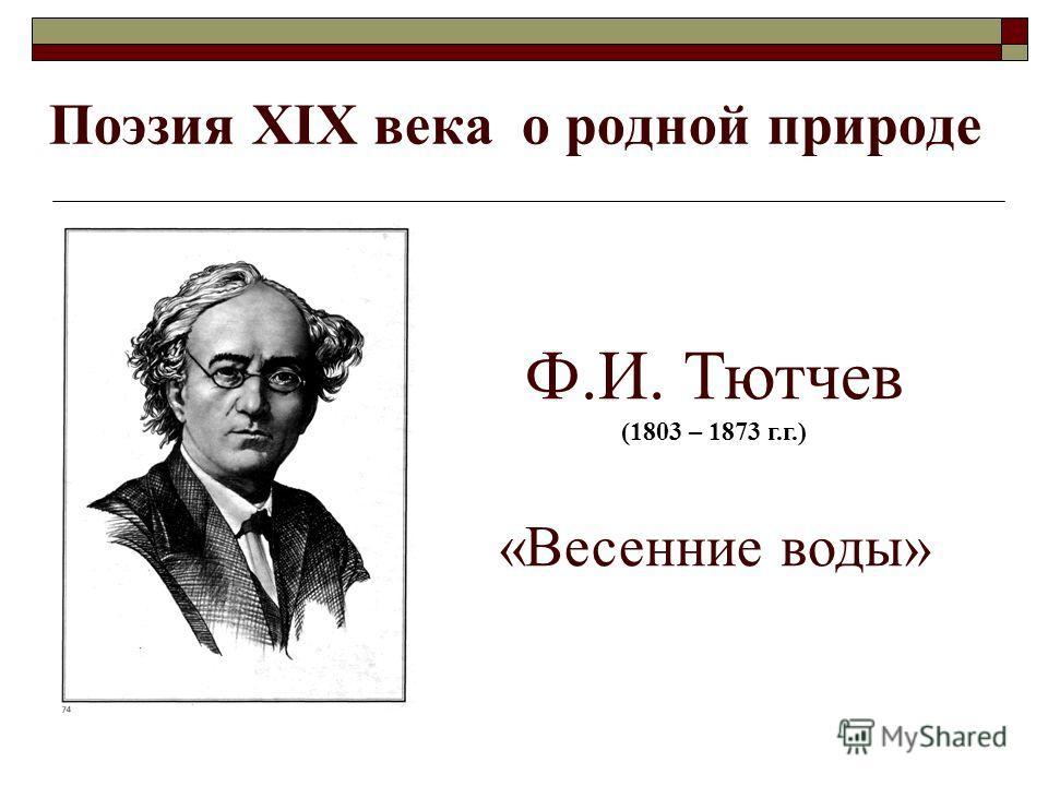 Поэзия ХIХ века о родной природе Ф.И. Тютчев (1803 – 1873 г.г.) «Весенние воды»