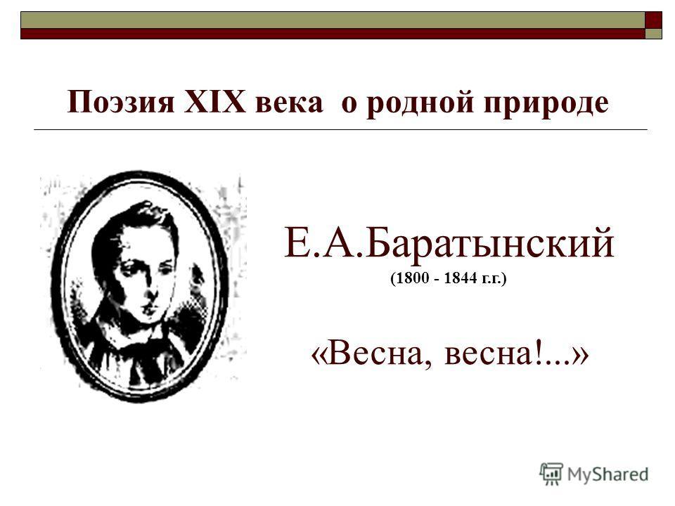 Поэзия ХIХ века о родной природе Е.А.Баратынский (1800 - 1844 г.г.) «Весна, весна!...»