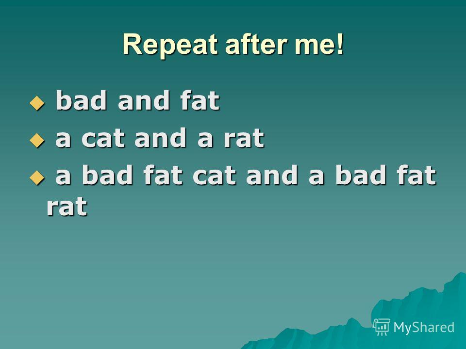 Repeat after me! bad and fat bad and fat a cat and a rat a cat and a rat a bad fat cat and a bad fat rat a bad fat cat and a bad fat rat