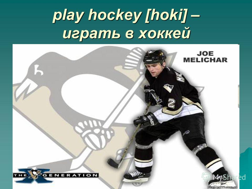 play hockey [hoki] – играть в хоккей