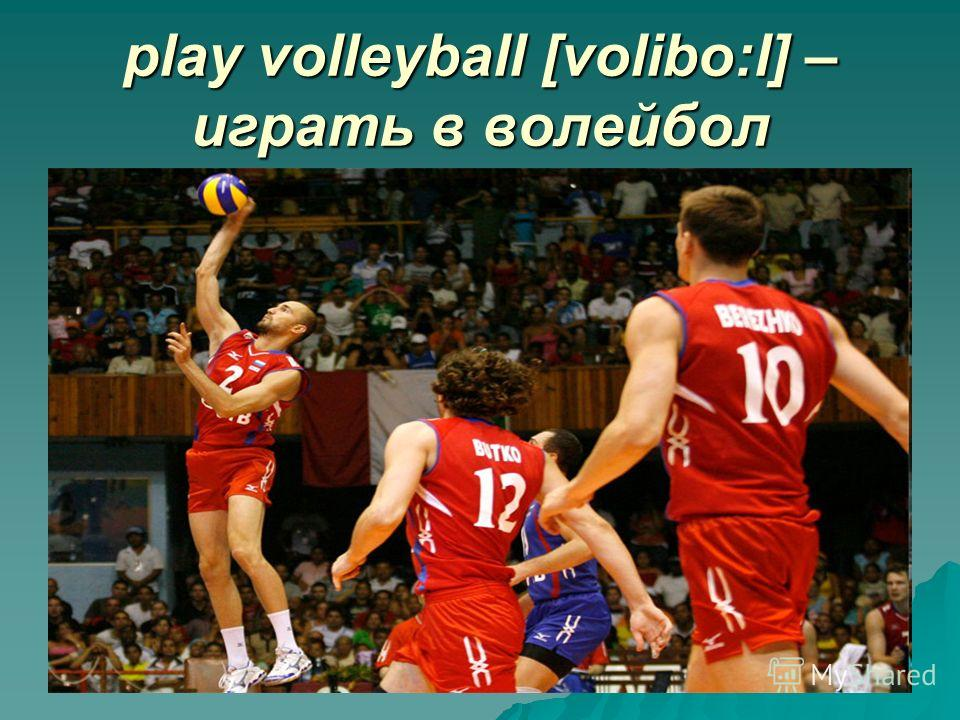 play volleyball [volibo:l] – играть в волейбол