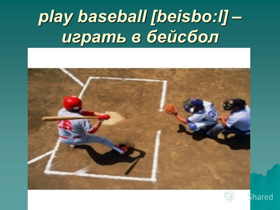 play baseball [beisbo:l] – играть в бейсбол