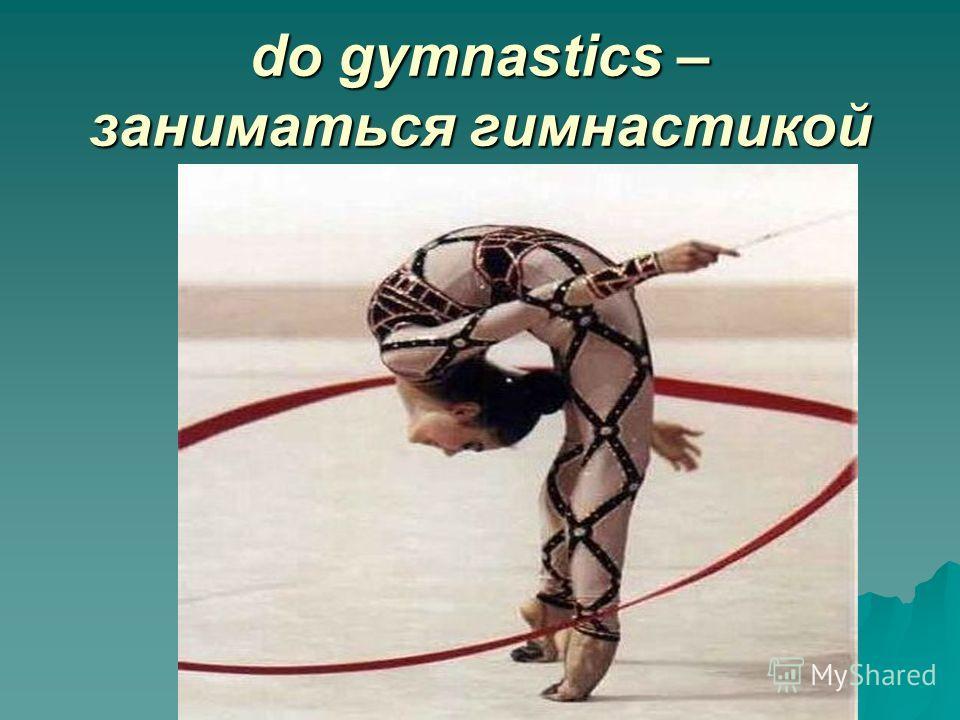 do gymnastics – заниматься гимнастикой