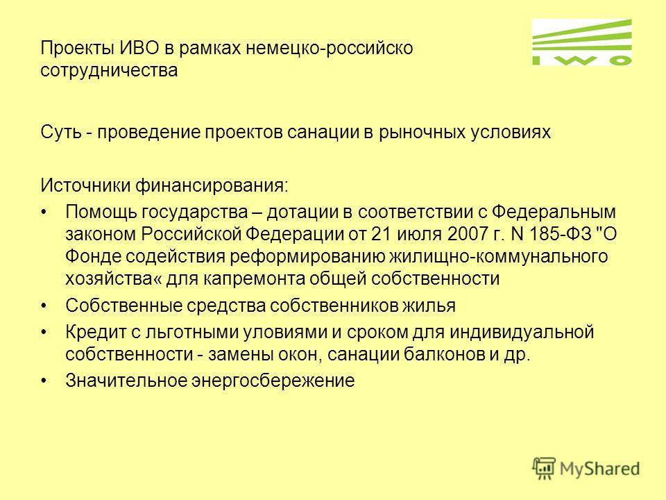 Проекты ИВО в рамках немецко-российско сотрудничества Суть - проведение проектов санации в рыночных условиях Источники финансирования: Помощь государства – дотации в соответствии с Федеральным законом Российской Федерации от 21 июля 2007 г. N 185-ФЗ