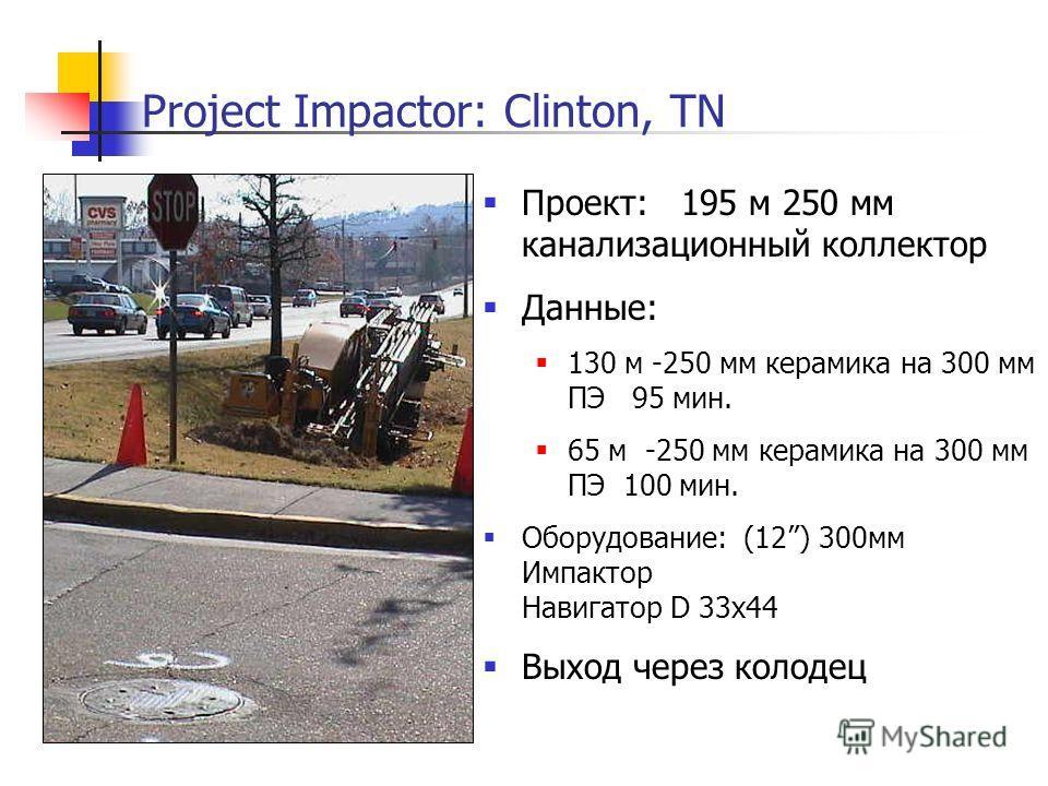 Project Impactor: Clinton, TN Проект: 195 м 250 мм канализационный коллектор Данные: 130 м -250 мм керамика на 300 мм ПЭ 95 мин. 65 м -250 мм керамика на 300 мм ПЭ 100 мин. Оборудование: (12) 300мм Импактор Навигатор D 33x44 Выход через колодец