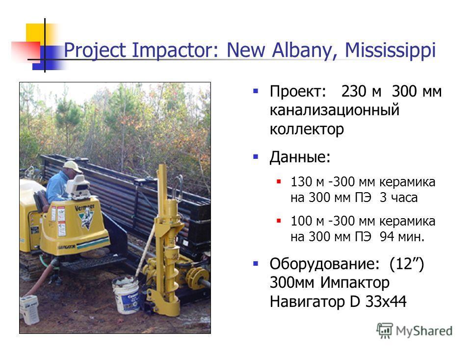 Project Impactor: New Albany, Mississippi Проект: 230 м 300 мм канализационный коллектор Данные: 130 м -300 мм керамика на 300 мм ПЭ 3 часа 100 м -300 мм керамика на 300 мм ПЭ 94 мин. Оборудование: (12) 300мм Импактор Навигатор D 33x44