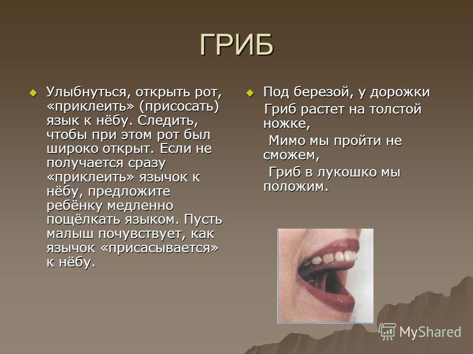 ГРИБ Улыбнуться, открыть рот, «приклеить» (присосать) язык к нёбу. Следить, чтобы при этом рот был широко открыт. Если не получается сразу «приклеить» язычок к нёбу, предложите ребёнку медленно пощёлкать языком. Пусть малыш почувствует, как язычок «