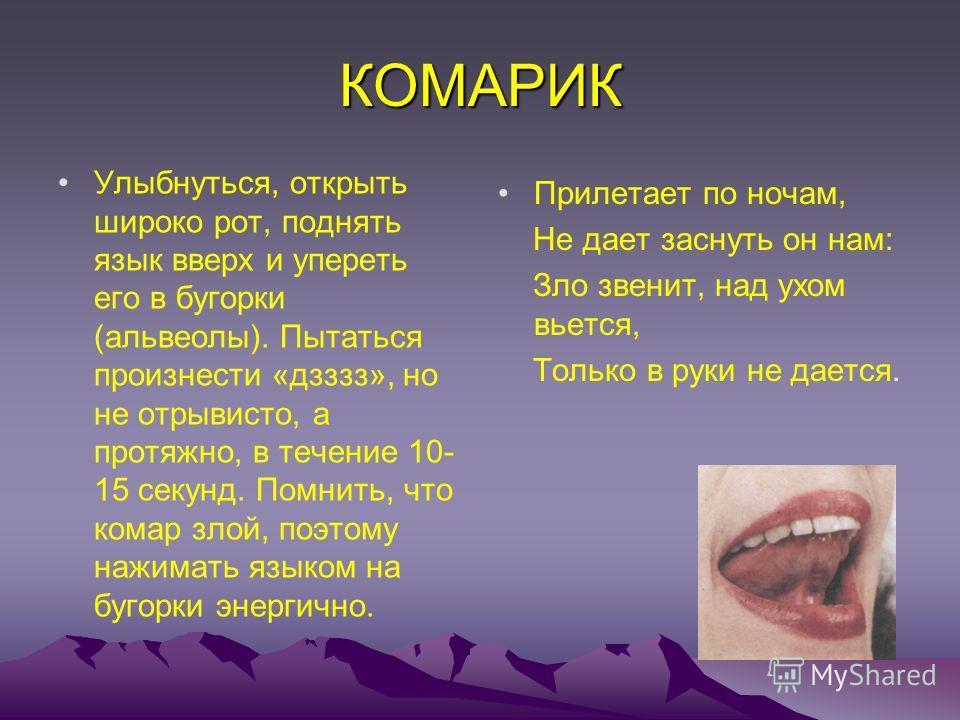 КОМАРИК Улыбнуться, открыть широко рот, поднять язык вверх и упереть его в бугорки (альвеолы). Пытаться произнести «дзззз», но не отрывисто, а протяжно, в течение 10- 15 секунд. Помнить, что комар злой, поэтому нажимать языком на бугорки энергично. П