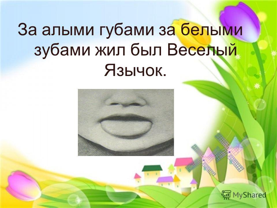 За алыми губами за белыми зубами жил был Веселый Язычок.