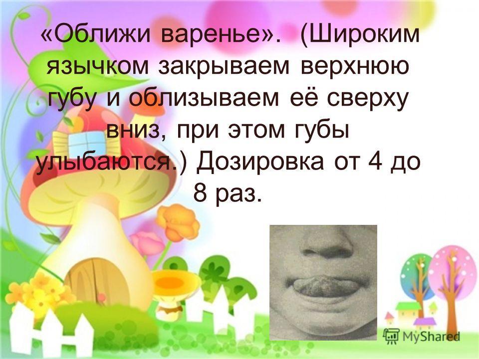 «Оближи варенье». (Широким язычком закрываем верхнюю губу и облизываем её сверху вниз, при этом губы улыбаются.) Дозировка от 4 до 8 раз.
