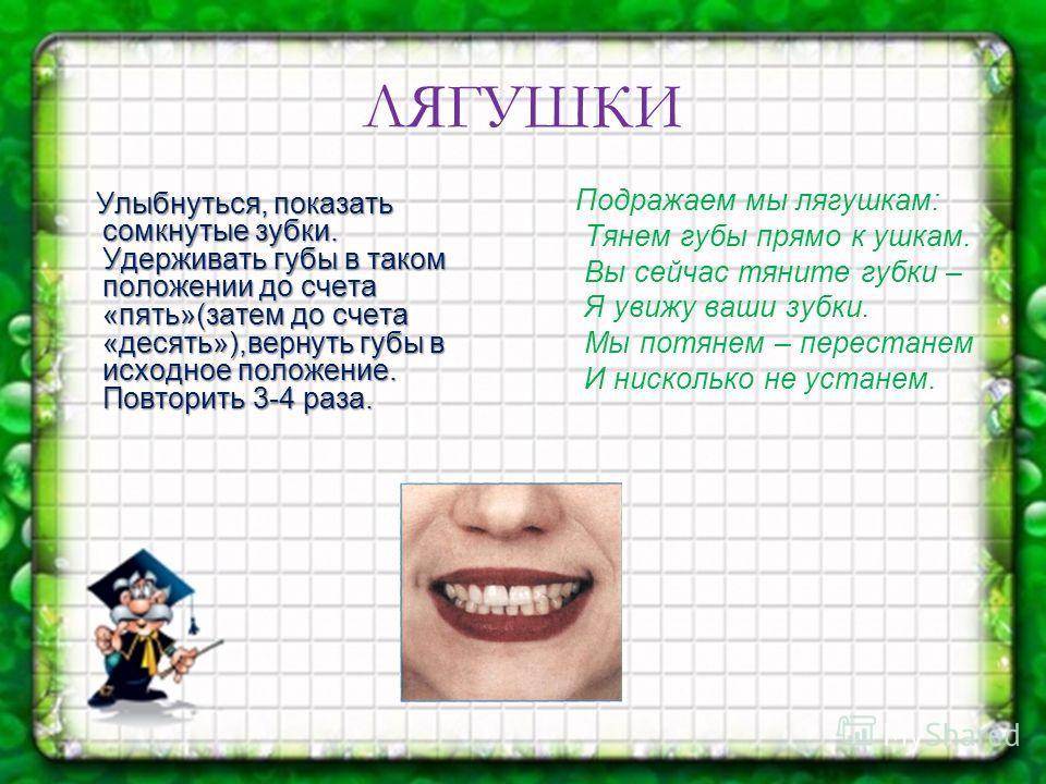 ЛЯГУШКИ Улыбнуться, показать сомкнутые зубки. Удерживать губы в таком положении до счета «пять»(затем до счета «десять»),вернуть губы в исходное положение. Повторить 3-4 раза. Улыбнуться, показать сомкнутые зубки. Удерживать губы в таком положении до