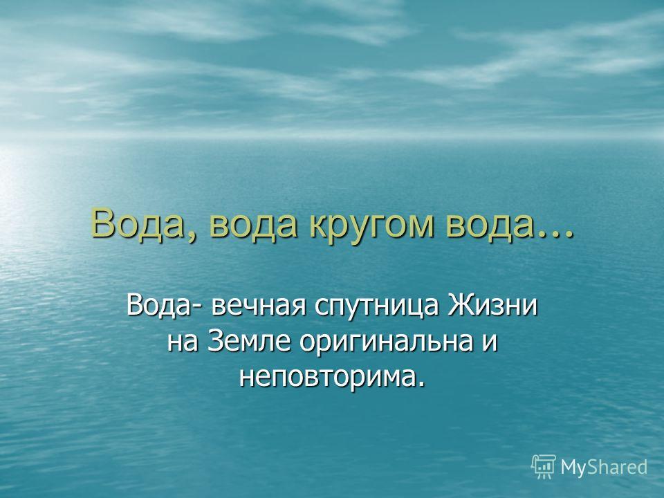 Вода, вода кругом вода … Вода- вечная спутница Жизни на Земле оригинальна и неповторима.