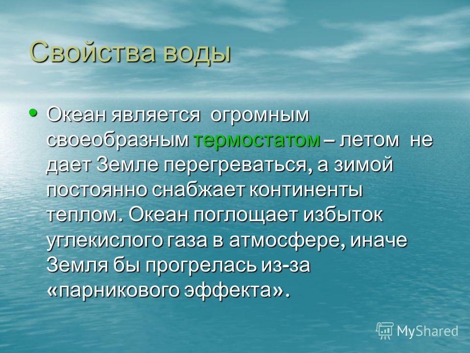 Свойства воды Океан является огромным своеобразным термостатом – летом не дает Земле перегреваться, а зимой постоянно снабжает континенты теплом. Океан поглощает избыток углекислого газа в атмосфере, иначе Земля бы прогрелась из - за « парникового эф