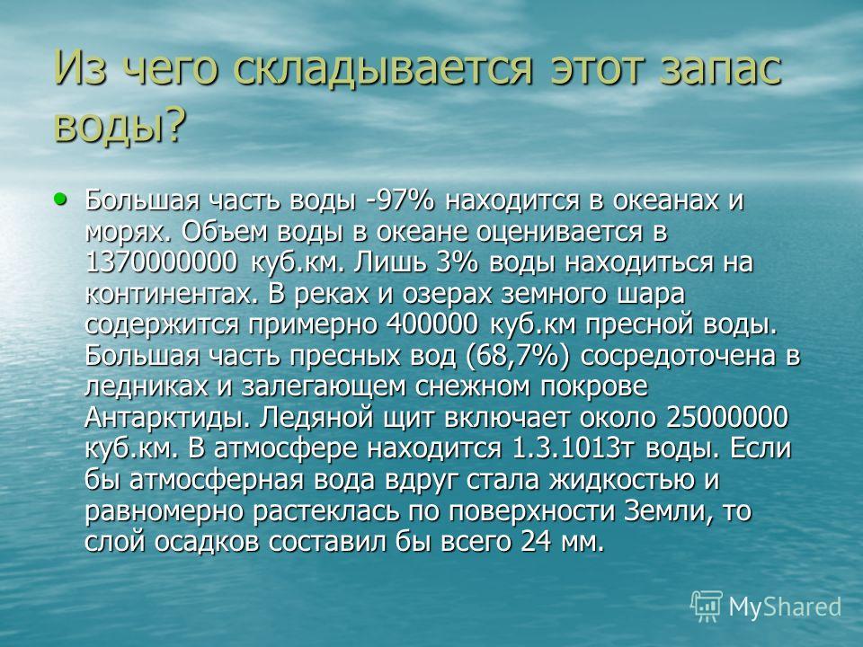 Из чего складывается этот запас воды? Большая часть воды -97% находится в океанах и морях. Объем воды в океане оценивается в 1370000000 куб.км. Лишь 3% воды находиться на континентах. В реках и озерах земного шара содержится примерно 400000 куб.км пр