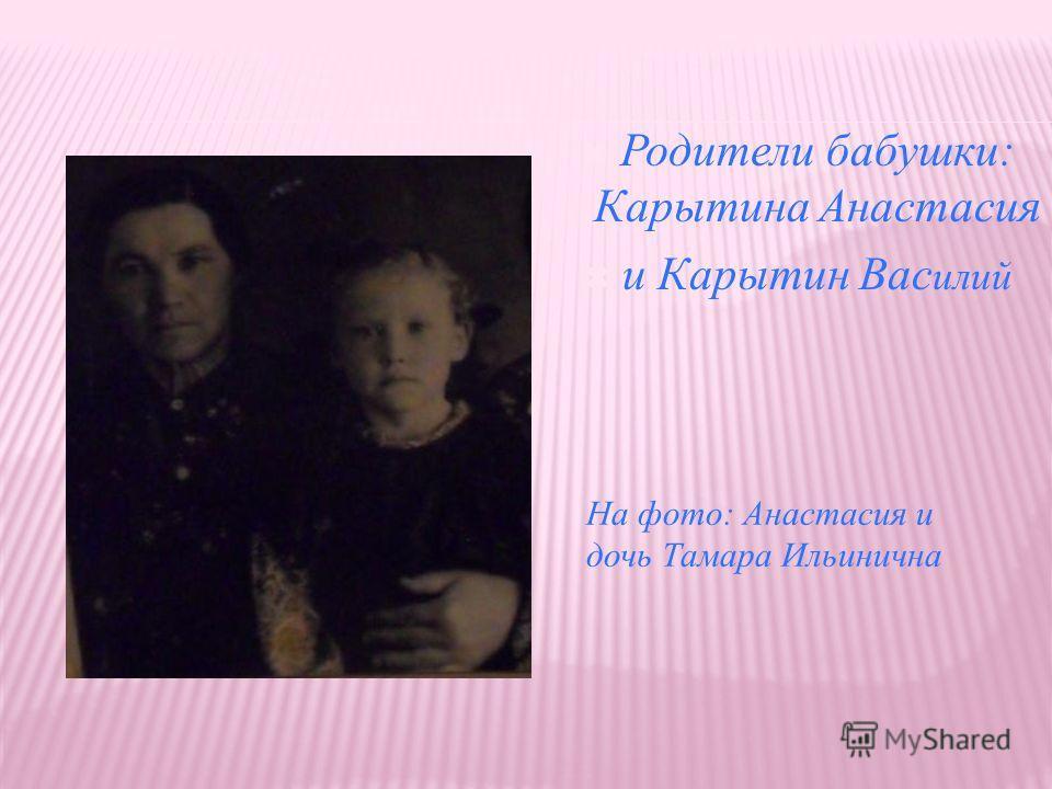 Родители бабушки: Карытина Анастасия и Карытин Вас илий На фото: Анастасия и дочь Тамара Ильинична