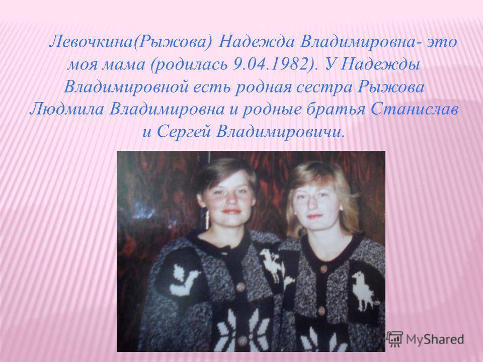 Левочкина(Рыжова) Надежда Владимировна- это моя мама (родилась 9.04.1982). У Надежды Владимировной есть родная сестра Рыжова Людмила Владимировна и родные братья Станислав и Сергей Владимировичи.