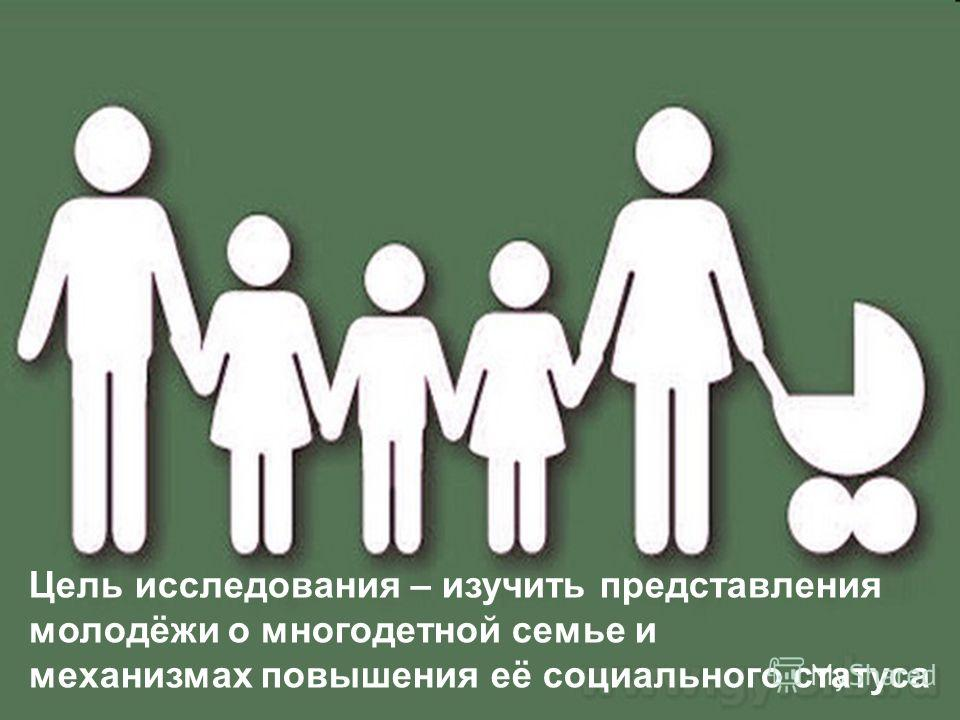 Цель исследования – изучить представления молодёжи о многодетной семье и механизмах повышения её социального статуса