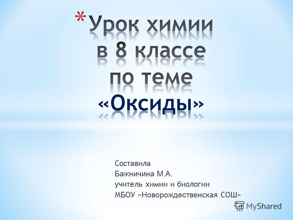 Составила Бажничина М.А. учитель химии и биологии М Б ОУ « Новорождествен ская СОШ»