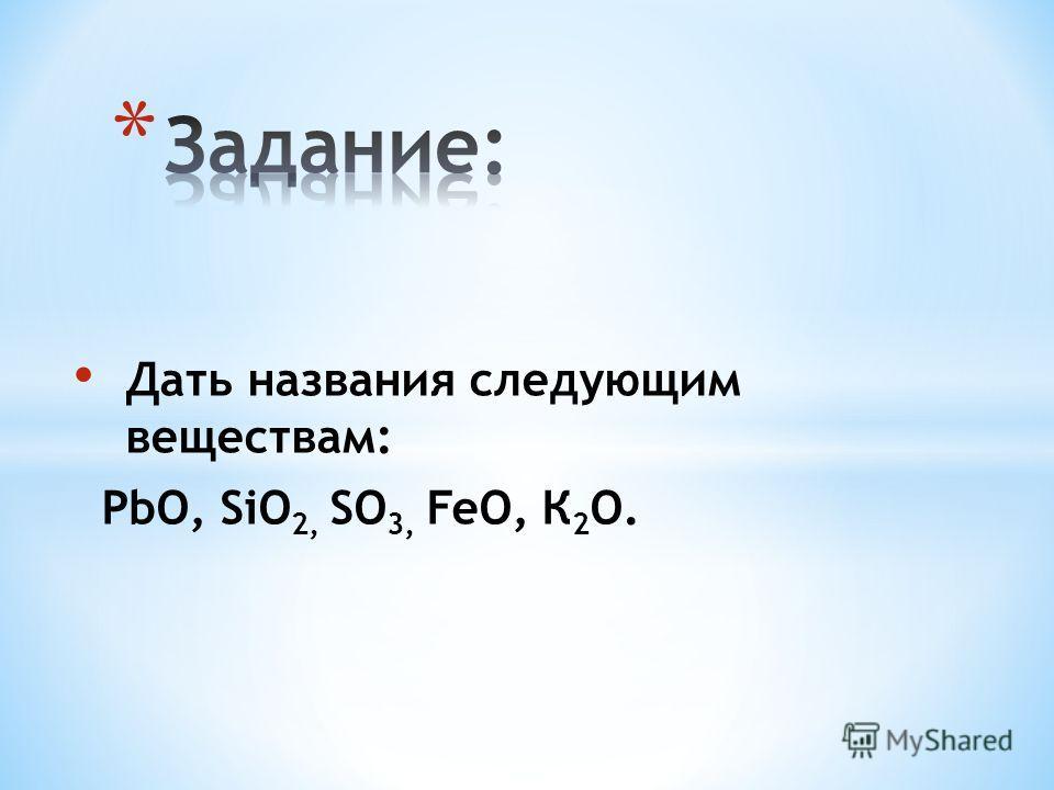 Дать названия следующим веществам: PbO, SiO 2, SO 3, FeO, К 2 О.