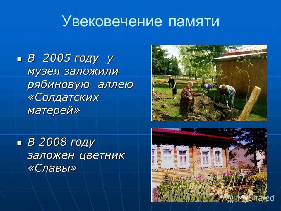 Увековечение памяти В 2005 году у музея заложили рябиновую аллею «Солдатских матерей» В 2005 году у музея заложили рябиновую аллею «Солдатских матерей» В 2008 году заложен цветник «Славы» В 2008 году заложен цветник «Славы»