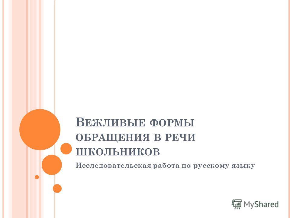 В ЕЖЛИВЫЕ ФОРМЫ ОБРАЩЕНИЯ В РЕЧИ ШКОЛЬНИКОВ Исследовательская работа по русскому языку