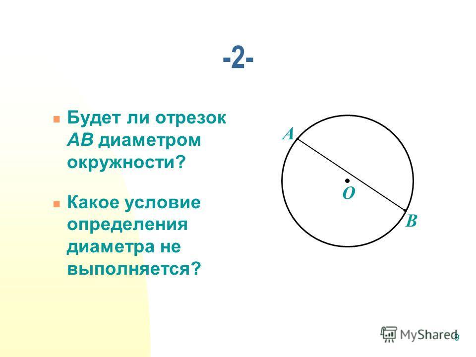 9 Будет ли отрезок АВ диаметром окружности? Какое условие определения диаметра не выполняется? -2- А В О