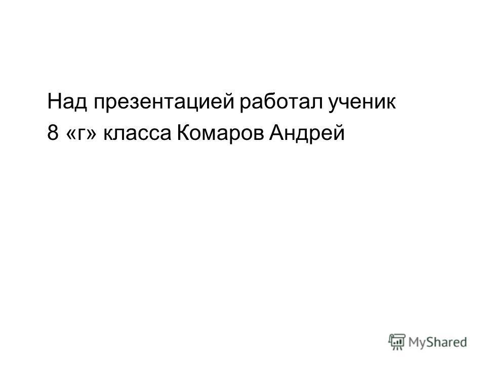 Над презентацией работал ученик 8 «г» класса Комаров Андрей