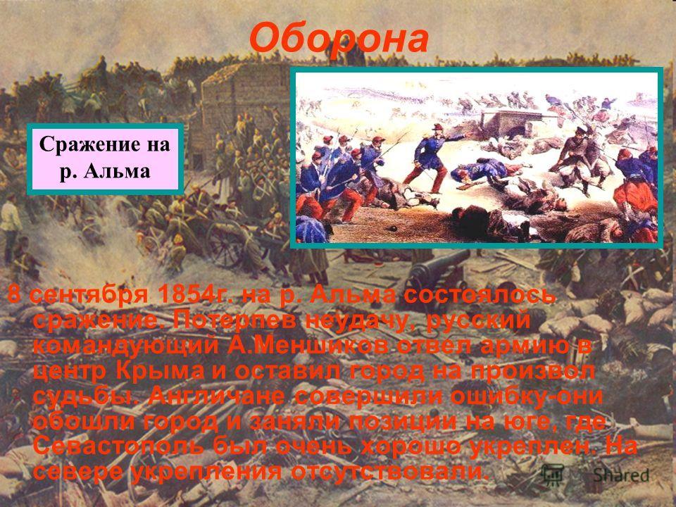 Оборона 8 сентября 1854г. на р. Альма состоялось сражение. Потерпев неудачу, русский командующий А.Меншиков отвел армию в центр Крыма и оставил город на произвол судьбы. Англичане совершили ошибку-они обошли город и заняли позиции на юге, где Севасто