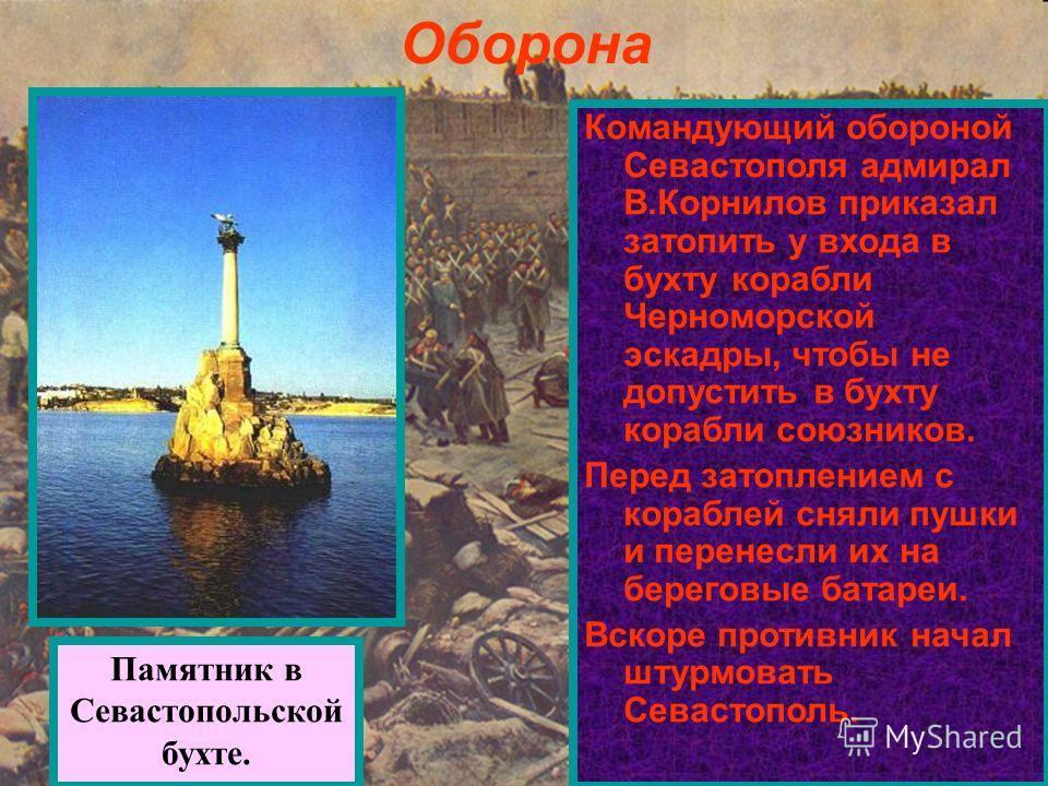 Оборона Командующий обороной Севастополя адмирал В.Корнилов приказал затопить у входа в бухту корабли Черноморской эскадры, чтобы не допустить в бухту корабли союзников. Перед затоплением с кораблей сняли пушки и перенесли их на береговые батареи. Вс