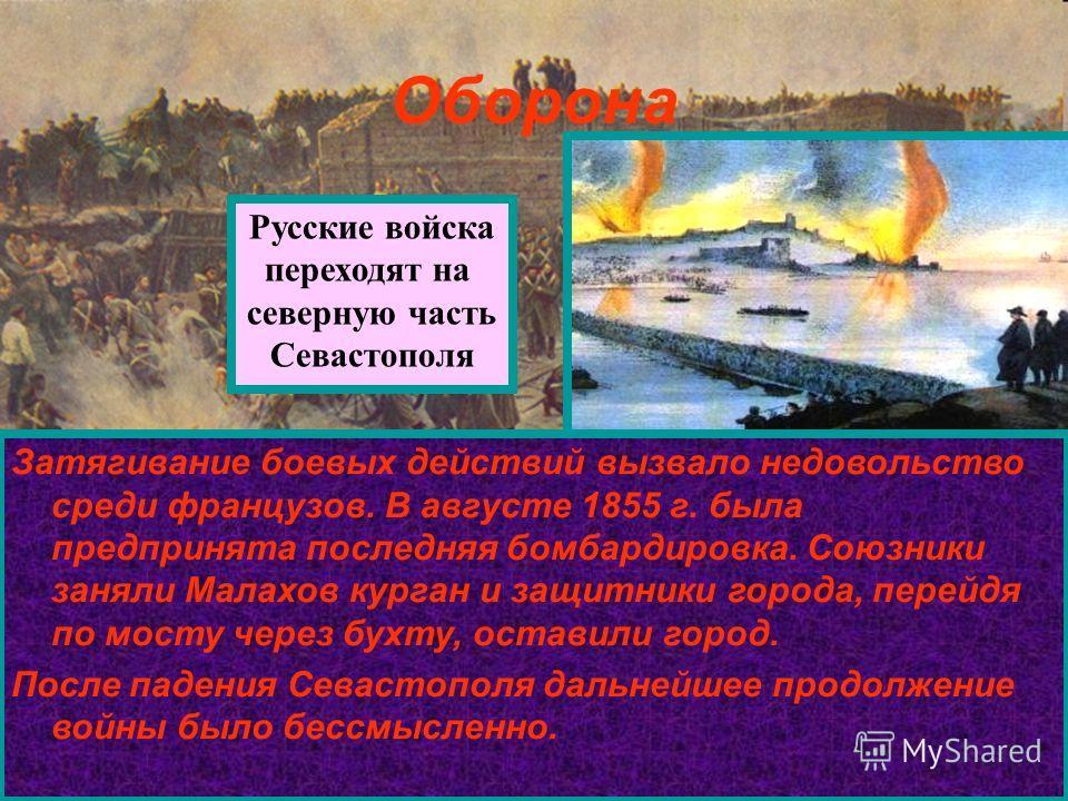 Оборона Русские войска переходят на северную часть Севастополя Затягивание боевых действий вызвало недовольство среди французов. В августе 1855 г. была предпринята последняя бомбардировка. Союзники заняли Малахов курган и защитники города, перейдя по