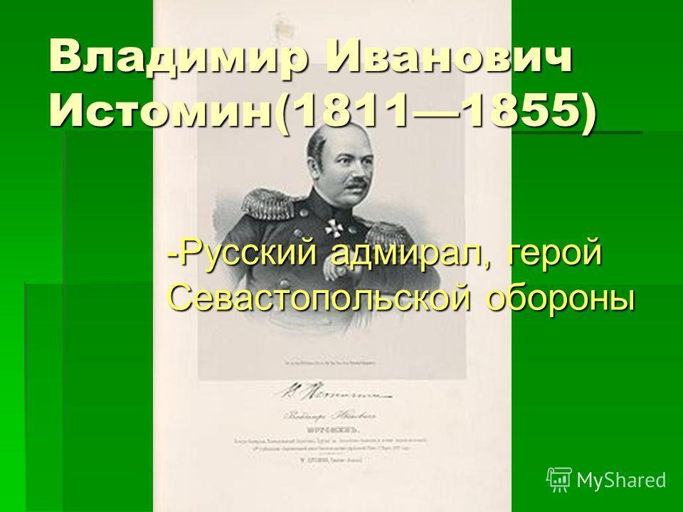 Владимир Иванович Истомин(18111855) -Русский адмирал, герой Севастопольской обороны