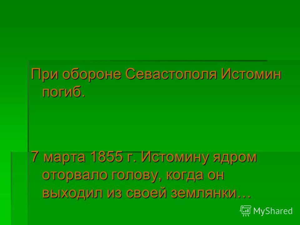 При обороне Севастополя Истомин погиб. 7 марта 1855 г. Истомину ядром оторвало голову, когда он выходил из своей землянки…