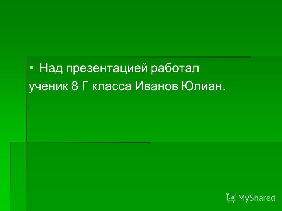 Над презентацией работал ученик 8 Г класса Иванов Юлиан.