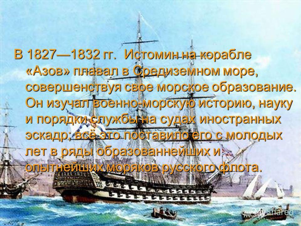 В 18271832 гг. Истомин на корабле «Азов» плавал в Средиземном море, совершенствуя свое морское образование. Он изучал военно-морскую историю, науку и порядки службы на судах иностранных эскадр; всё это поставило его с молодых лет в ряды образованнейш
