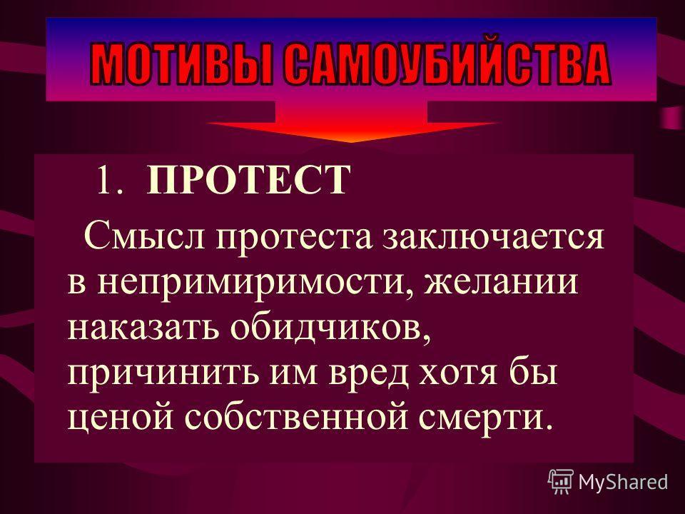 1. ПРОТЕСТ Смысл протеста заключается в непримиримости, желании наказать обидчиков, причинить им вред хотя бы ценой собственной смерти.