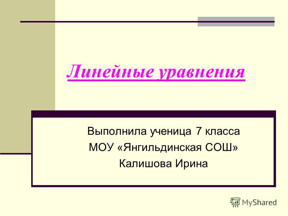 Линейные уравнения Выполнила ученица 7 класса МОУ «Янгильдинская СОШ» Калишова Ирина