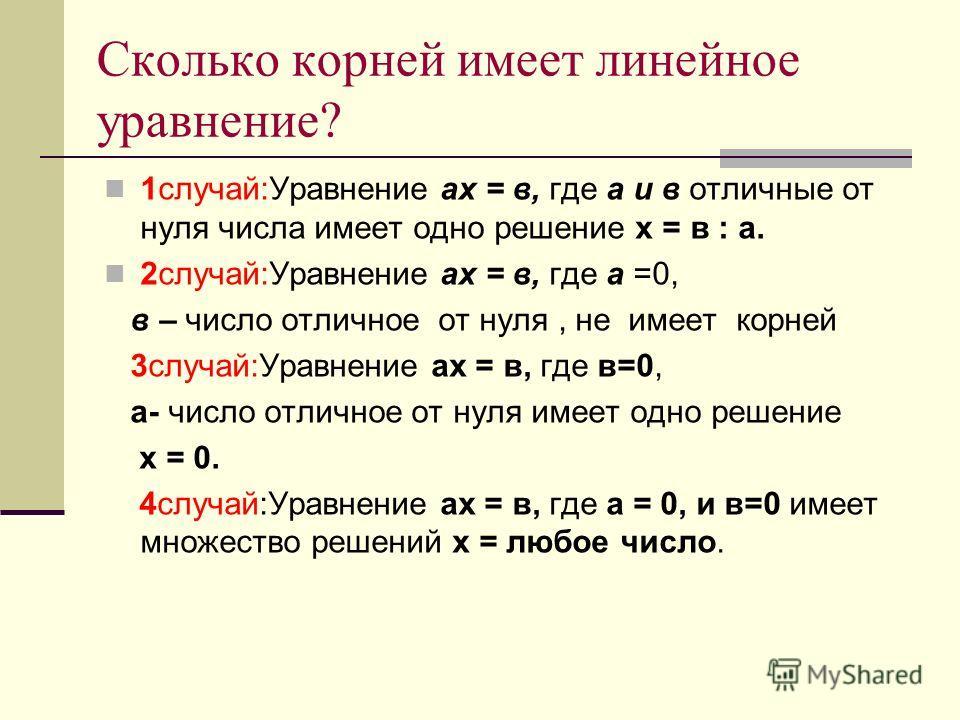 Сколько корней имеет линейное уравнение? 1случай:Уравнение ах = в, где а и в отличные от нуля числа имеет одно решение х = в : а. 2случай:Уравнение ах = в, где а =0, в – число отличное от нуля, не имеет корней 3случай:Уравнение ах = в, где в=0, а- чи