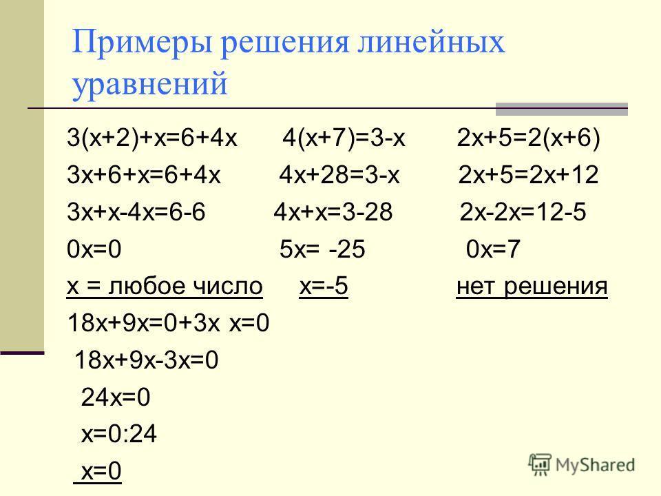 Примеры решения линейных уравнений 3(х+2)+х=6+4х 4(х+7)=3-х 2х+5=2(х+6) 3х+6+х=6+4х 4х+28=3-х 2х+5=2х+12 3х+х-4х=6-6 4х+х=3-28 2х-2х=12-5 0х=0 5х= -25 0х=7 х = любое число х=-5 нет решения 18х+9х=0+3х х=0 18х+9х-3х=0 24х=0 х=0:24 х=0
