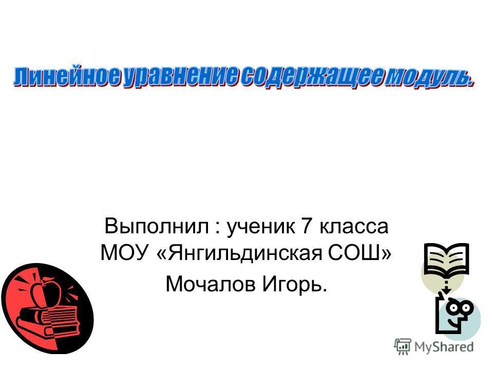 Выполнил : ученик 7 класса МОУ «Янгильдинская СОШ» Мочалов Игорь.