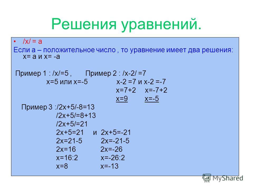 Решения уравнений. /x/ = а Если а – положительное число, то уравнение имеет два решения: x= а и x= -а Пример 1 : /x/=5, Пример 2 : /x-2/ =7 x=5 или x=-5 x-2 =7 и x-2 =-7 x=7+2 x=-7+2 x=9 x=-5 Пример 3 :/2x+5/-8=13 /2x+5/=8+13 /2x+5/=21 2x+5=21 и 2x+5