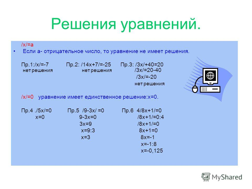 Решения уравнений. /x/=a Если а- отрицательное число, то уравнение не имеет решения. Пр.1:/x/=-7 Пр.2: /14x+7/=-25 Пр.3: /3x/+40=20 нет решения нет решения /3x/=20-40 /3x/=-20 нет решения /x/=0 уравнение имеет единственное решение:x=0. Пр.4./5x/=0 Пр