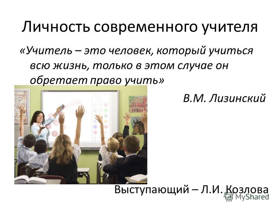 Личность современного учителя «Учитель – это человек, который учиться всю жизнь, только в этом случае он обретает право учить» В.М. Лизинский Выступающий – Л.И. Козлова